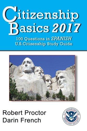 Citizenship Basics 2017: 100 Questions in Spanish - U.S. Citizenship Study Guide: U.S. Naturalization Interview 100 Civics Questions in Spanish and English