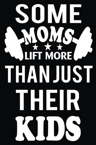 Some Moms Lift More Than Just Their Kids: Fitness Workout Notebook Tracker for Moms