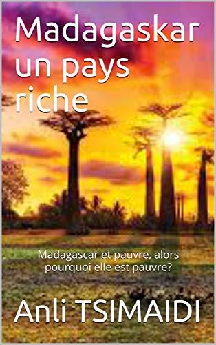 Madagaskar un pays riche : Madagascar et pauvre, alors pourquoi elle est pauvre? (French Edition)