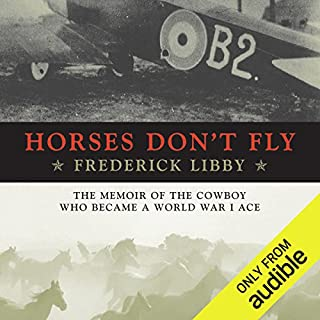 Horses Don't Fly     The Memoir of the Cowboy Who Became a World War I Ace              By:                                                                                                                                 Frederick Libby                               Narrated by:                                                                                                                                 Stephen Bowlby                      Length: 10 hrs and 39 mins     22 ratings     Overall 4.7