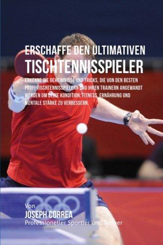 Erschaffe den ultimativen Tischtennisspieler: Erkenne die Geheimnisse und Tricks, die von den besten Profi-Tischtennisspielern und ihren Trainern ... Ernahrung und mentale Starke zu verbessern.