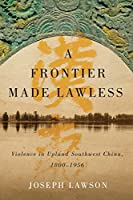 A Frontier Made Lawless: Violence in Upland Southwest China 1800-1956 (Contemporary Chinese Studies)