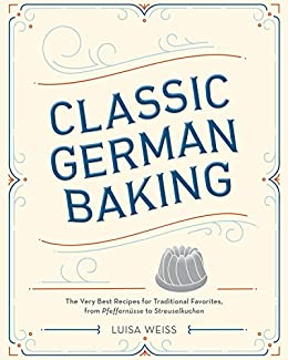 Classic German Baking: The Very Best Recipes for Traditional Favorites, from Pfeffernüsse to Streuselkuchen by [Luisa Weiss]