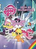 Sulle ali dell'amicizia. My Little Pony. Ediz. illustrata