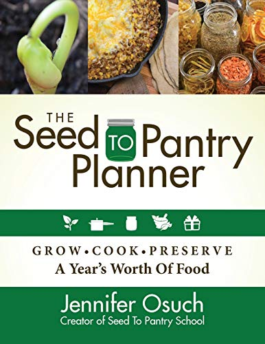 The Seed to Pantry Planner: Grow - Cook - Perserve a Year's Worth of Food: GROW, COOK & PRESERVE A Year's Worth of Food