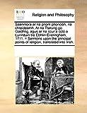 Seanmora ar na priom phoncibh, na chreideamh. Ar na Ttarung go Gaidhlig, agus ar na ccur a ccló a Lunnduin tre Ebhlin Everingham, 1711. = Sermons upon ... points of religion, translated into Irish.