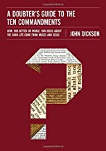 A Doubter's Guide to the Ten Commandments: How, for Better or Worse, OurIdeas about the Good Life Come from Moses and Jesus