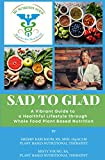 SAD to GLAD: A Vibrant Guide to a Healthful Lifestyle through Whole Food Plant Based Nutrition