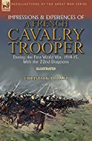 Impressions & Experiences of a French Cavalry Trooper During the First World War, 1914-15, With the 22nd Dragoons