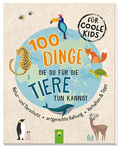 100 Dinge, die du für die Tiere tun kannst: Natur- und Tierschutz - Artgerechte Haltung - Verhalten & Tipps