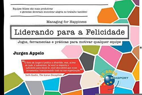 Liderando Para A Felicidade: Jogos, Ferramentas E Práticas Para Motivar Qualquer Equipe