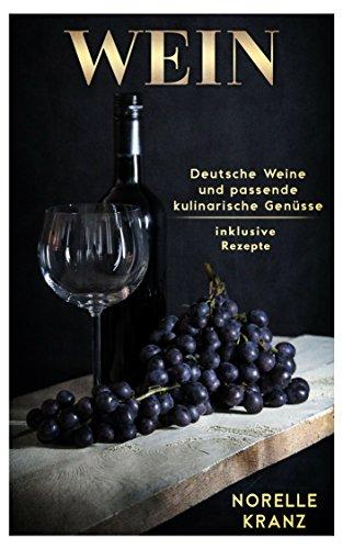 WEIN: Deutsche Weine und passende kulinarische Genüsse inklusive Rezepte: Wein-Zubehör, Wein ABC, schnelles Wissen, Rebsorten, Weinschule für Einsteiger und Interessierte, Rotwein, Weißwein, Riesling