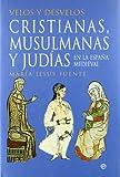 Velos y desvelos: cristianas, musulmanas y judías en la España Medieval