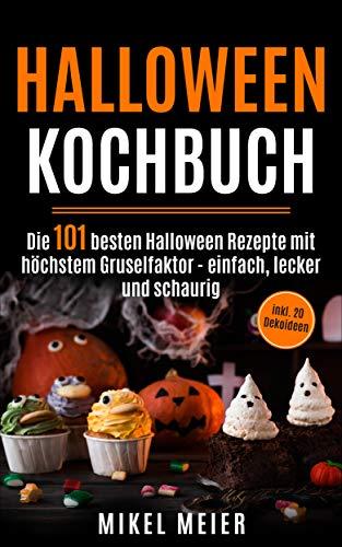 Halloween Kochbuch: Die 101 besten Halloween Rezepte mit höchstem Gruselfaktor – einfach, lecker und schaurig inkl. 20 Dekoideen