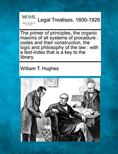 The primer of principles, the organic maxims of all systems of procedure: codes and their construction, the logic and ph
