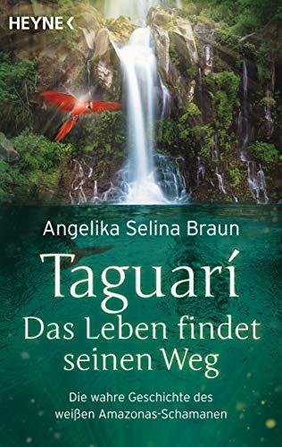 Taguari. Das Leben findet seinen Weg: Die wahre Geschichte des weißen Amazonas-Schamanen