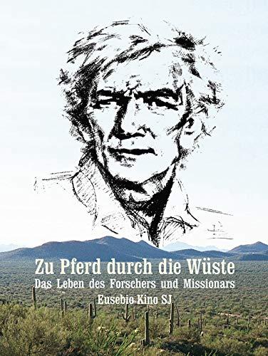 Zu Pferd durch die Wüste. Der Forscher und Missionar Eusebio Kino SJ