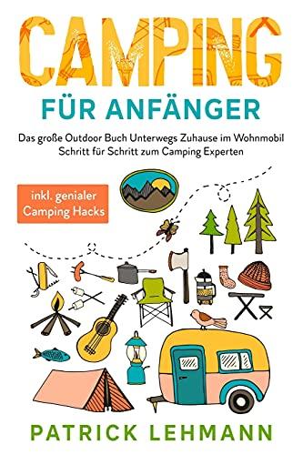 Camping für Anfänger: Das große Outdoor Buch - Unterwegs Zuhause im Wohnmobil - Schritt für Schritt zum Camping Experten inkl. genialer Camping Hacks