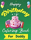 Happy Birthday Coloring Book for Daddy: An Birthday Coloring Book with beautiful Birthday Cake, Cupcakes, Hat, bears, boys, girls, candles, balloons, ... Relaxation, Amazing Birthday Gifts for Daddy