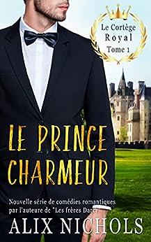 Le prince charmeur: une comédie romantique à suspense (Le cortège royal t. 1) par [Alix Nichols]