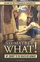 NO MATTER WHAT!: My Journey To The Hem Of His Garment