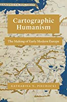 Cartographic Humanism: The Making of Early Modern Europe