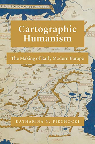 Cartographic Humanism: The Making of Early Modern Europe by Katharina N. Piechocki