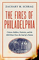 The Fires of Philadelphia: Citizen-Soldiers, Nativists, and the 1844 Riots Over the Soul of a Nation