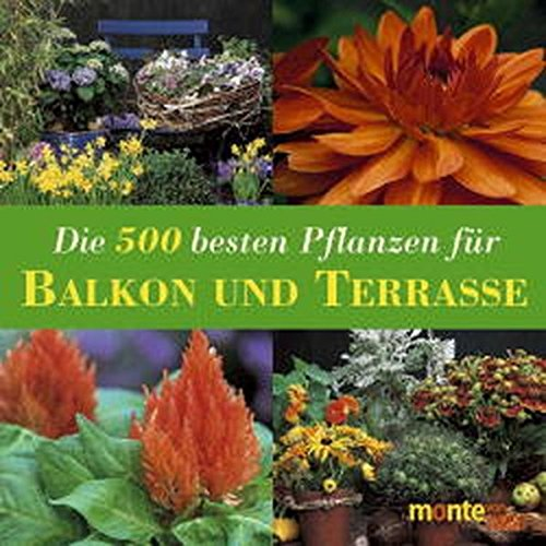 Die 500 besten Pflanzen für Balkon und Terrasse: Kübelpflanzen, Rosen, Kletterpflanzen, Kräuter, Gemüse, Obst
