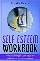 Self-Esteem Workbook: A Guide to Overcoming Self Doubt and Shyness, Improve Your Self-Confidence and Boost Your Social Skills with Positive Affirmation