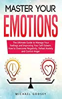 Master Your Emotions: The Ultimate Guide to Manage Your Feelings and Improving Your Self-Esteem. How to Overcome Negativity, Defeat Anxiety and Control Anger