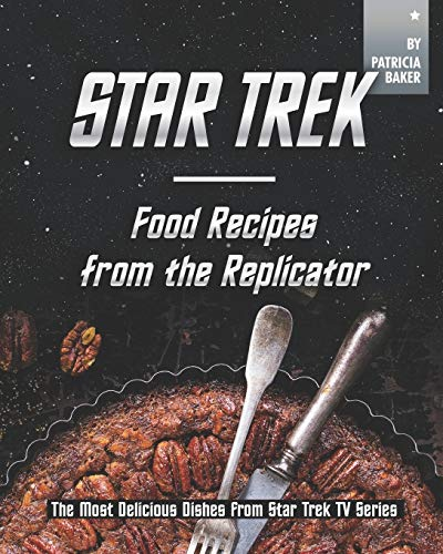 Star Trek - Food Recipes from the Replicator: The Most Delicious Dishes from Star Trek TV Series