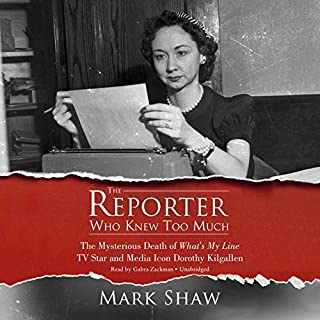 The Reporter Who Knew Too Much     The Mysterious Death of What's My Line TV Star and Media Icon Dorothy Kilgallen              By:                                                                                                                                 Mark Shaw                               Narrated by:                                                                                                                                 Gabra Zackman                      Length: 10 hrs and 4 mins     814 ratings     Overall 4.2