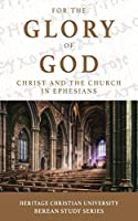 For the Glory of God: Christ and the Church in Ephesians (Berean Study)