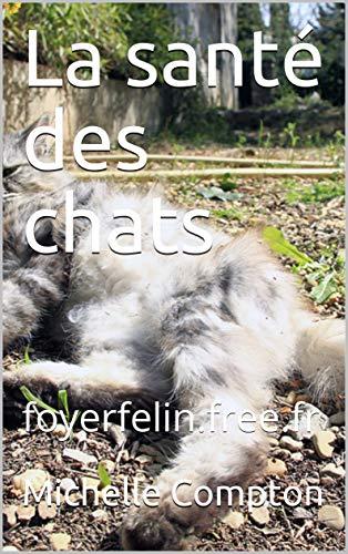 La santé des chats: foyerfelin.free.fr (Chats, solutions santé, comportements, voisins, tout ! t. 1)