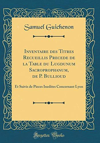 Inventaire des Titres Recueillis Precede de la Table du Lugdunum Sacroprophanum, de P. Bullioud: Et Suivis de Pieces Inedites Concernant Lyon (Classic Reprint) (French Edition)