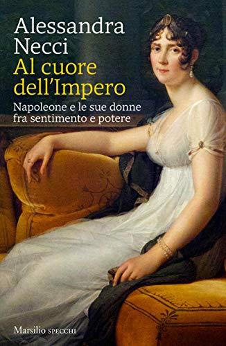 Al cuore dell'Impero: Napoleone e le sue donne fra sentimento e potere (Italian Edition)