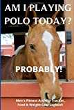 Am I Playing Polo Today? Probably - Men's Fitness Activity Tracker, Food & Weight-Loss Logbook: Exercise Journal & Weight Loss Diet Planner | Daily ... Fitness Activity Tracker | 150 Pages 6 x 9 |
