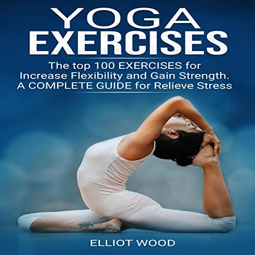Yoga Exercises: The Top 100 Exercises for Increase Flexibility and Gain Strength. A Complete Guide for Relieve Stress audiobook cover art