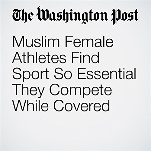 Muslim Female Athletes Find Sport So Essential They Compete While Covered audiobook cover art