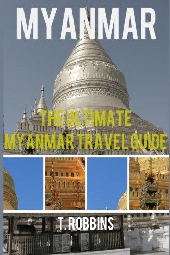 Myanmar: The Ultimate Myanmar Travel Guide (Myanmar Travel Guide, Myanmar Books, Myanmar History) (Volume 1)