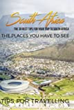 South Africa: South Africa Travel Guide: The 30 Best Tips For Your Trip To South Africa - The Places You Have To See (South Africa Travel Guide, Johannesburg, Pretoria, Cape Town) (Volume 1)