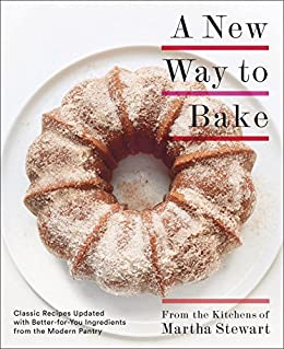 A New Way to Bake: Classic Recipes Updated with Better-for-You Ingredients from the Modern Pantry: A Baking Book by [Editors of Martha Stewart Living]