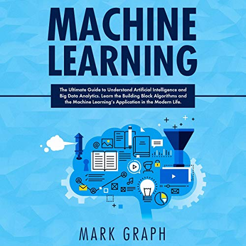 Machine Learning: The Ultimate Guide to Understand Artificial Intelligence and Big Data Analytics cover art