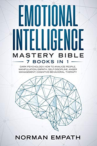 Emotional Intelligence Mastery Bible: 7 Books in 1: Dark Psychology, How to Analyze People, Manipulation, Empath, Self-Discipline, Anger Management, Cognitive Behavioral Therapy.