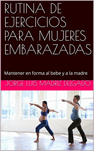 RUTINA DE EJERCICIOS PARA MUJERES EMBARAZADAS: Mantener en forma al bebe y a la madre (Spanish Edition)