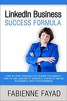 LinkedIn Business Success Formula: Step by Step Process that shows you exactly how to use Linkedin to generate contacts and be successful with your business by [Fabienne Fayad]