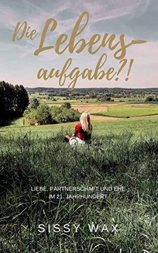 Die Lebensaufgabe?!: Liebe, Partnerschaft und Ehe im 21. Jahrhundert