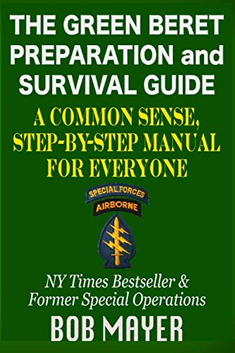The Green Beret Preparation and Survival Guide: A Common Sense, Step-By-Step Handbook To Prepare For...