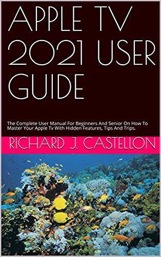 APPLE TV 2021 USER GUIDE : The Complete User Manual For Beginners And Senior On How To Master Your Apple Tv With Hidden Features, Tips And Trips. (English Edition)